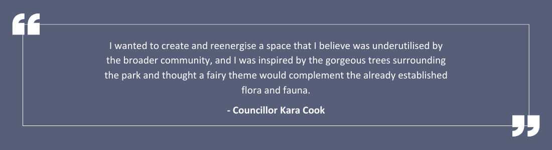 I wanted to create and reenergise a space that I believe was underutilised by the broader community, and I was inspired by the gorgeous trees surrounding the park and thought a fairy theme would complement the already established flora and fauna.